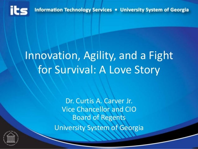 Innovation, Agility, and a Fight for Survival: A Love Story Dr. Curtis A. Carver Jr. Vice Chancellor and CIO Board of Rege...