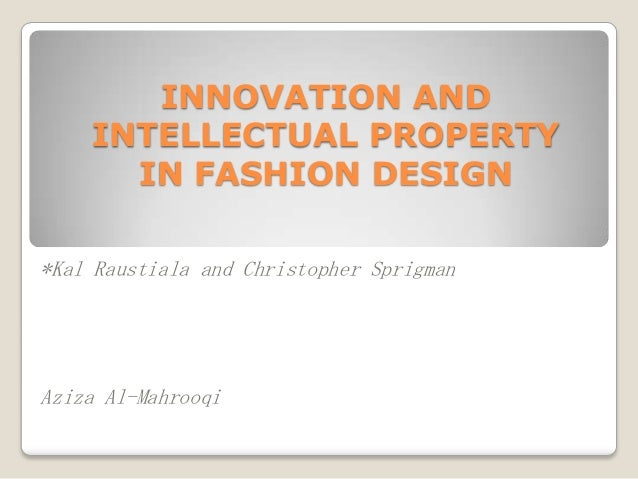 INNOVATION AND INTELLECTUAL PROPERTY IN FASHION DESIGN *Kal Raustiala and Christopher Sprigman  Aziza Al-Mahrooqi