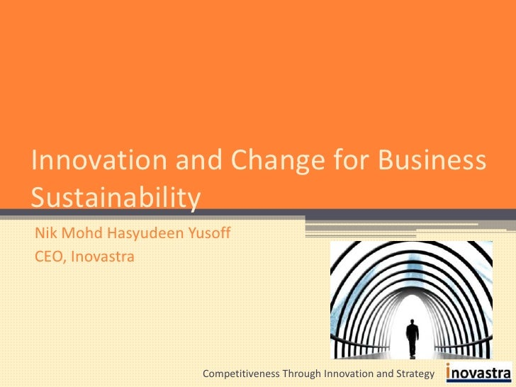 Innovation and Change for Business Sustainability<br />Nik Mohd Hasyudeen Yusoff<br />CEO, Inovastra<br />Competitiveness ...