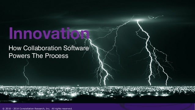 Innovation  How Collaboration Software ! Powers The Process!  © 2010 - 2014 Constellation Research, Inc. All rights reserv...
