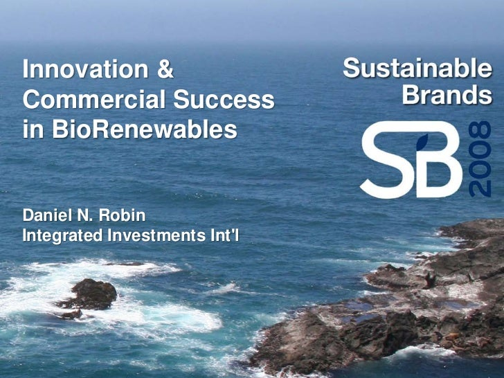 Innovation & Commercial Success in BioRenewables   Daniel N. Robin Integrated Investments Int'l