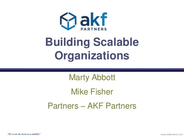 """Building Scalable  Organizations  Marty Abbott  Mike Fisher  Partners – AKF Partners  """"We wrote the book on scalability"""" w..."""