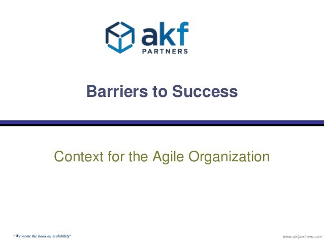 """Barriers to Success  Context for the Agile Organization  """"We wrote the book on scalability"""" www.akfpartners.com"""
