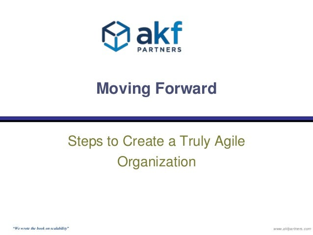 """Moving Forward  Steps to Create a Truly Agile  Organization  """"We wrote the book on scalability"""" www.akfpartners.com"""