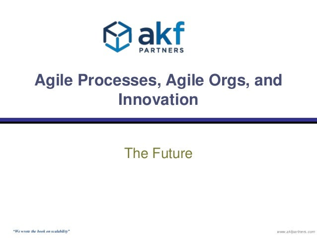 """Agile Processes, Agile Orgs, and  Innovation  The Future  """"We wrote the book on scalability"""" www.akfpartners.com"""