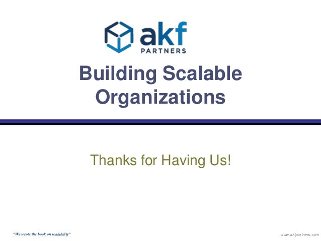 """Building Scalable  Organizations  Thanks for Having Us!  """"We wrote the book on scalability"""" www.akfpartners.com"""