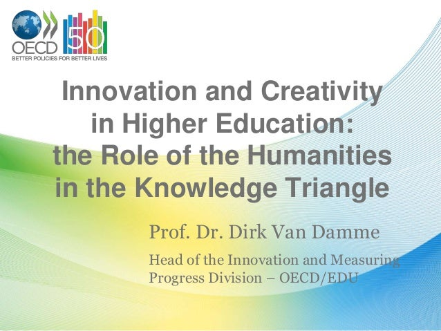 Innovation and Creativity    in Higher Education:the Role of the Humanitiesin the Knowledge Triangle       Prof. Dr. Dirk ...