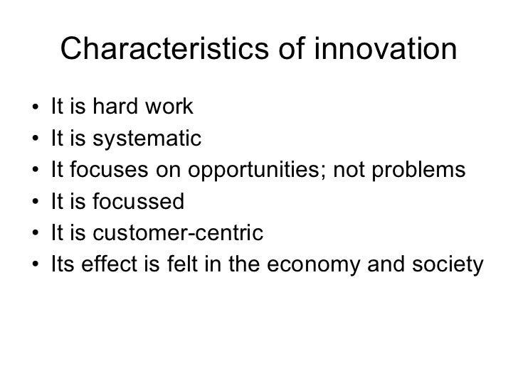 Characteristics of innovation <ul><li>It is hard work </li></ul><ul><li>It is systematic </li></ul><ul><li>It focuses on o...