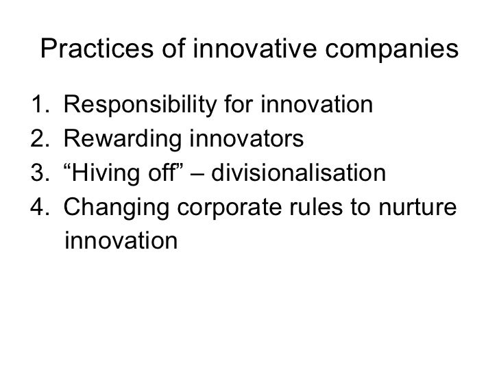 Practices of innovative companies <ul><li>Responsibility for innovation </li></ul><ul><li>Rewarding innovators </li></ul><...