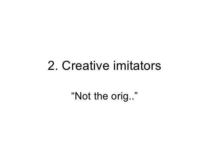 "2. Creative imitators "" Not the orig.."""