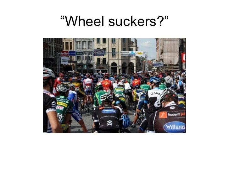 """"""" Wheel suckers?"""""""