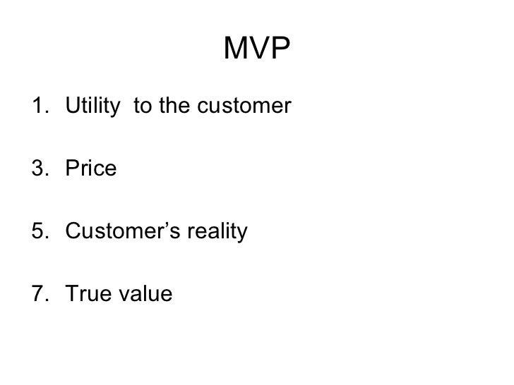 MVP <ul><li>Utility  to the customer </li></ul><ul><li>Price </li></ul><ul><li>Customer's reality </li></ul><ul><li>True v...