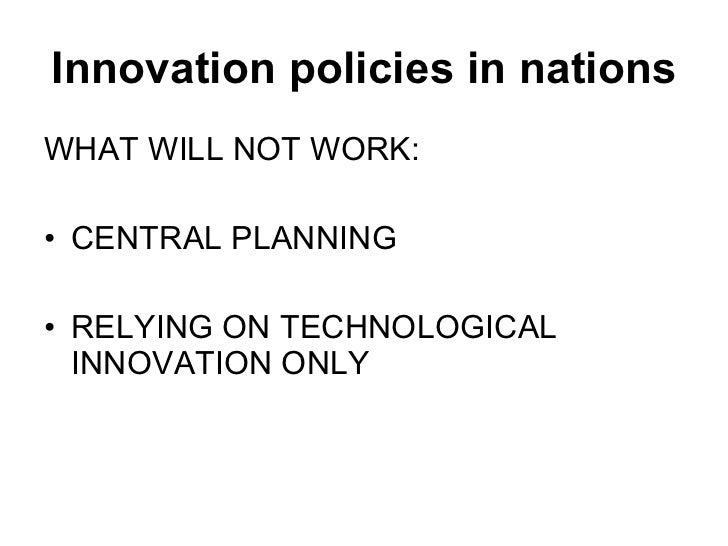 Innovation policies in nations <ul><li>WHAT WILL NOT WORK: </li></ul><ul><li>CENTRAL PLANNING </li></ul><ul><li>RELYING ON...
