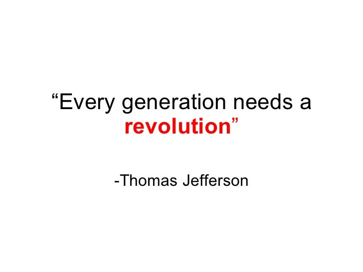 """ Every generation needs a  revolution "" -Thomas Jefferson"