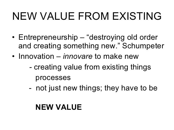 """NEW VALUE FROM EXISTING <ul><li>Entrepreneurship – """"destroying old order and creating something new."""" Schumpeter </li></ul..."""