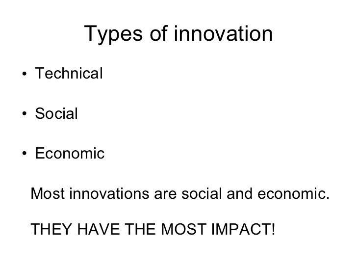 Types of innovation <ul><li>Technical </li></ul><ul><li>Social </li></ul><ul><li>Economic </li></ul><ul><li>Most innovatio...