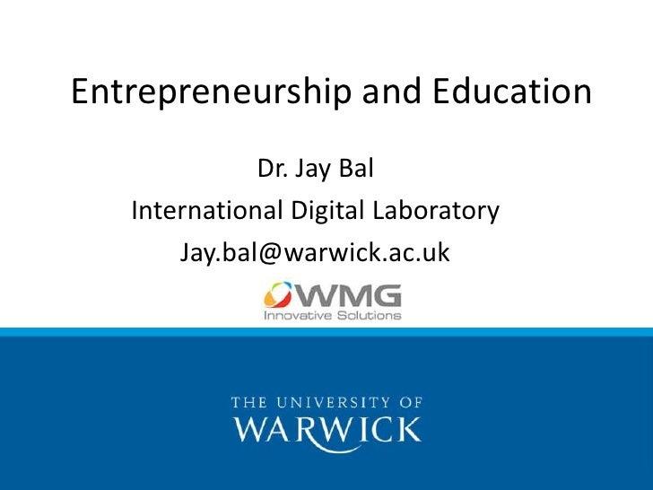 Entrepreneurship and Education              Dr. Jay Bal   International Digital Laboratory       Jay.bal@warwick.ac.uk