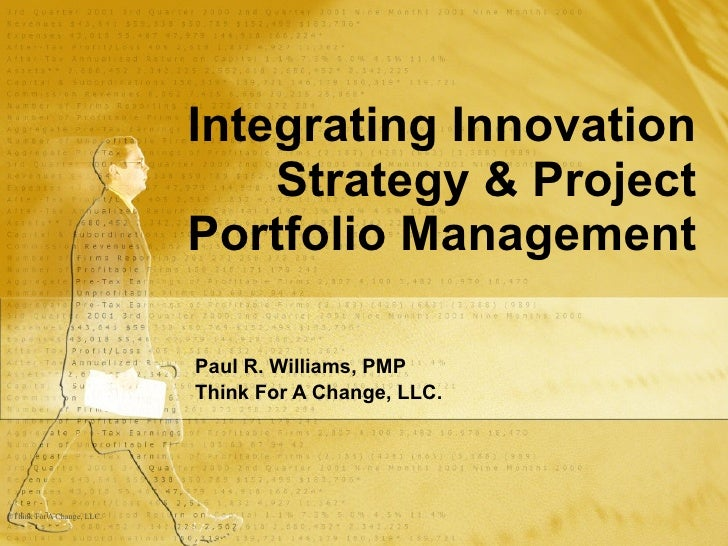 Integrating Innovation Strategy & Project Portfolio Management Paul R. Williams, PMP Think For A Change, LLC.