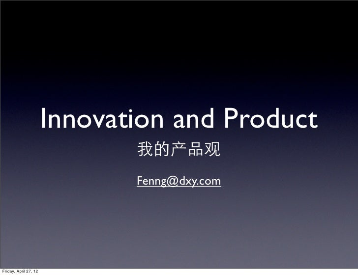 Innovation and Product                              我的产品观                              Fenng@dxy.comFriday, April 27, 12