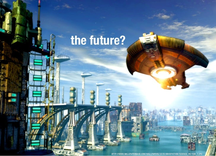 the future?        HTTP://WWW.WALLPAPERBASE.COM/WALLPAPERS/3D/SCIENCEFICTION/SCIENCE_FICTION_7.JPG