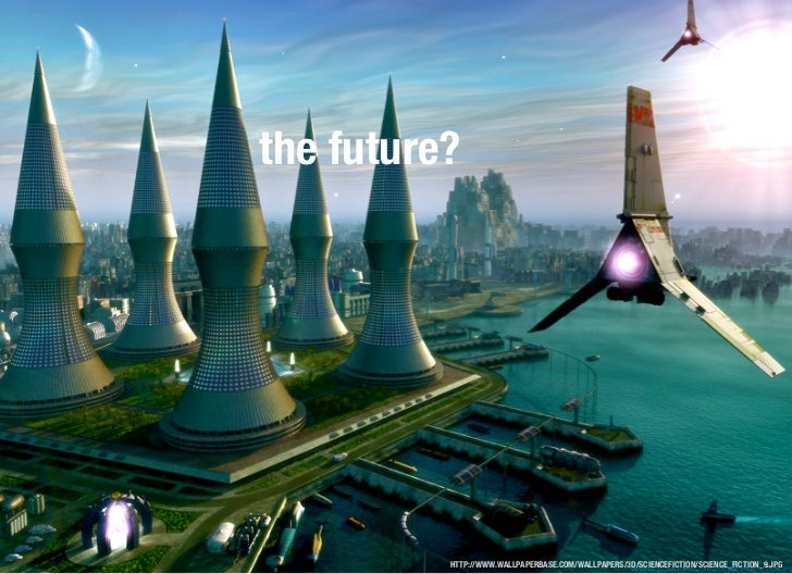 the future?          HTTP://WWW.WALLPAPERBASE.COM/WALLPAPERS/3D/SCIENCEFICTION/SCIENCE_FICTION_9.JPG