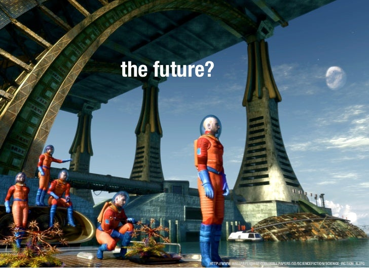 the future?          HTTP://WWW.WALLPAPERBASE.COM/WALLPAPERS/3D/SCIENCEFICTION/SCIENCE_FICTION_6.JPG