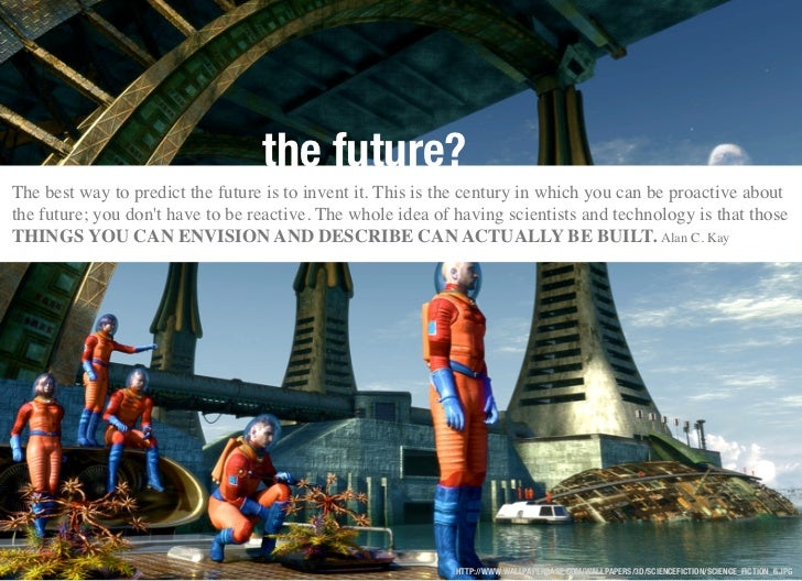 the future?The best way to predict the future is to invent it. This is the century in which you can be proactive aboutthe ...