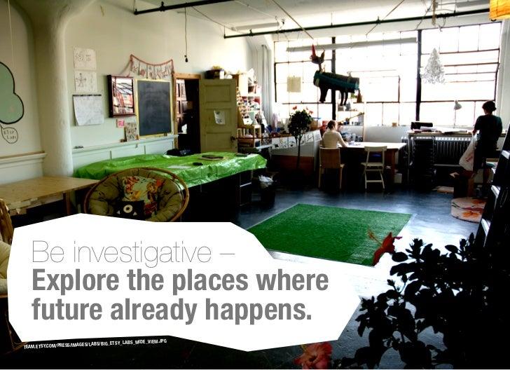 Be investigative –   Explore the places where   future already happens.                                                   ...