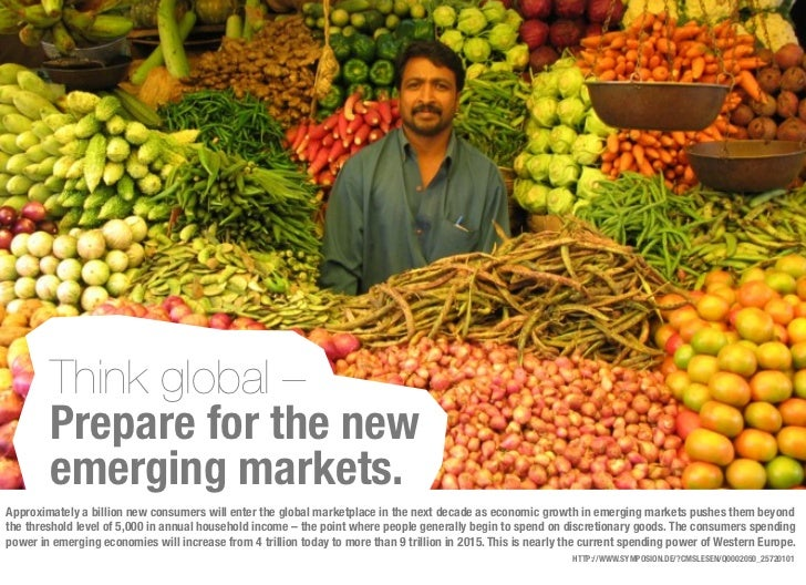 Think global –        Prepare for the new        emerging markets.Approximately a billion new consumers will enter the glo...
