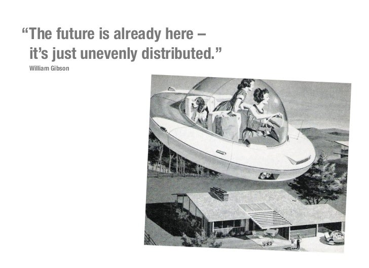 """""""The future is already here – it's just unevenly distributed."""" William Gibson"""
