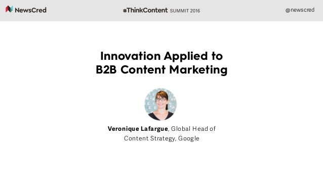 @newscred Innovation Applied to B2B Content Marketing Veronique Lafargue, Global Head of Content Strategy, Google