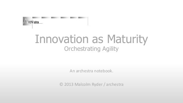 Innovation as Maturity Orchestrating Agility  An archestra notebook. © 2013 Malcolm Ryder / archestra