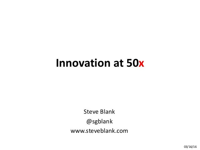 Innovation at 50x Steve Blank @sgblank www.steveblank.com 03/16/16