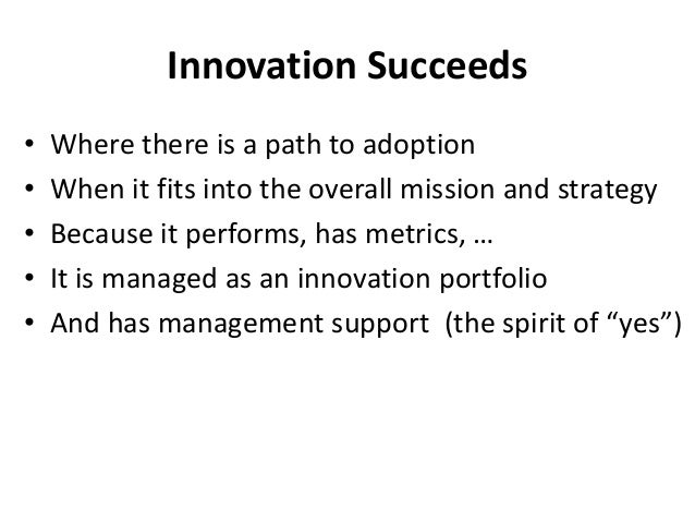 Innovation Succeeds • Where there is a path to adoption • When it fits into the overall mission and strategy • Because it ...