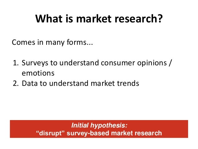 What is market research? Comes in many forms... 1. Surveys to understand consumer opinions / emotions 2. Data to understan...