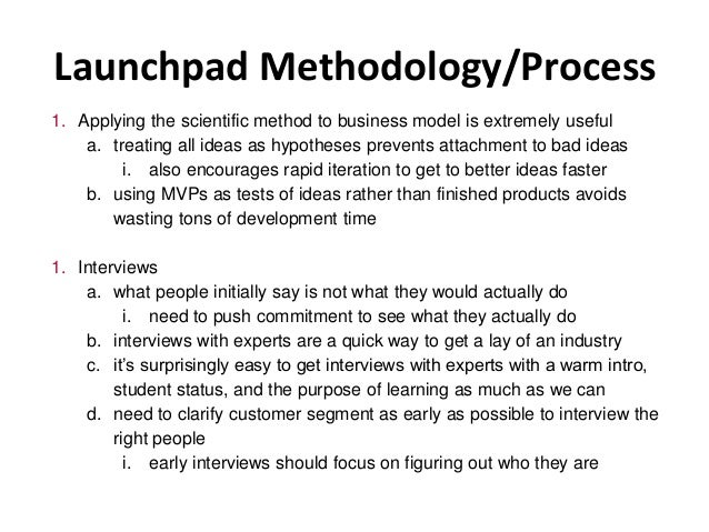 Launchpad Methodology/Process 1. Applying the scientific method to business model is extremely useful a. treating all idea...