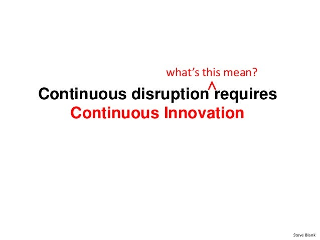 Continuous disruption requires Continuous Innovation Steve Blank what's this mean? ∧