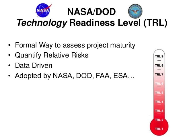 NASA/DOD Technology Readiness Level (TRL) • Formal Way to assess project maturity • Quantify Relative Risks • Data Driven ...