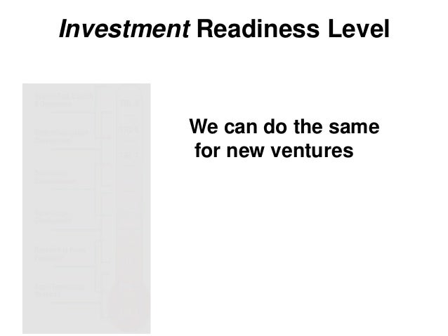 Investment Readiness Level We can do the same for new ventures