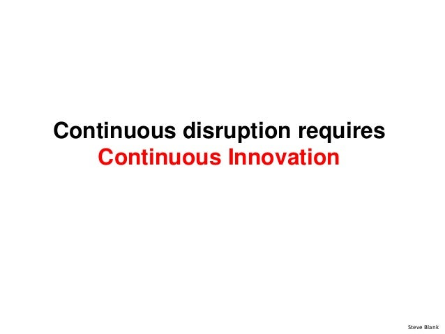 Continuous disruption requires Continuous Innovation Steve Blank