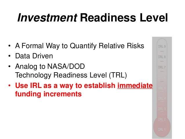 Investment Readiness Level • A Formal Way to Quantify Relative Risks • Data Driven • Analog to NASA/DOD Technology Readine...