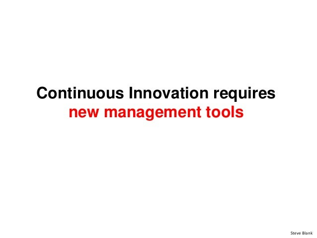 Continuous Innovation requires new management tools Steve Blank