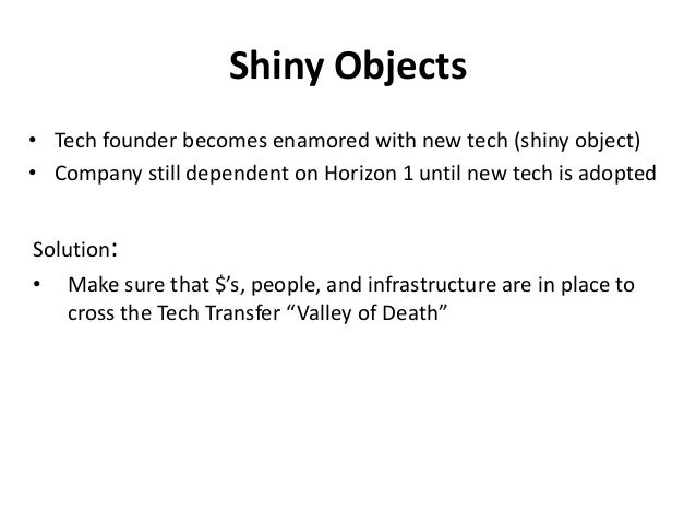 Shiny Objects • Tech founder becomes enamored with new tech (shiny object) • Company still dependent on Horizon 1 until ne...