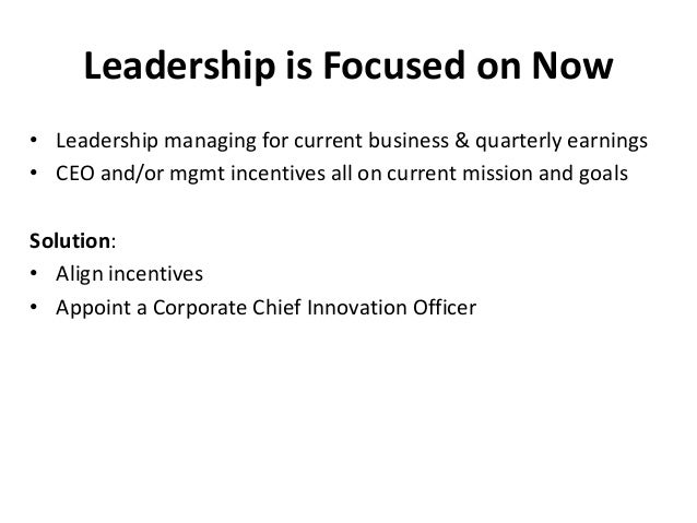 Leadership is Focused on Now • Leadership managing for current business & quarterly earnings • CEO and/or mgmt incentives ...