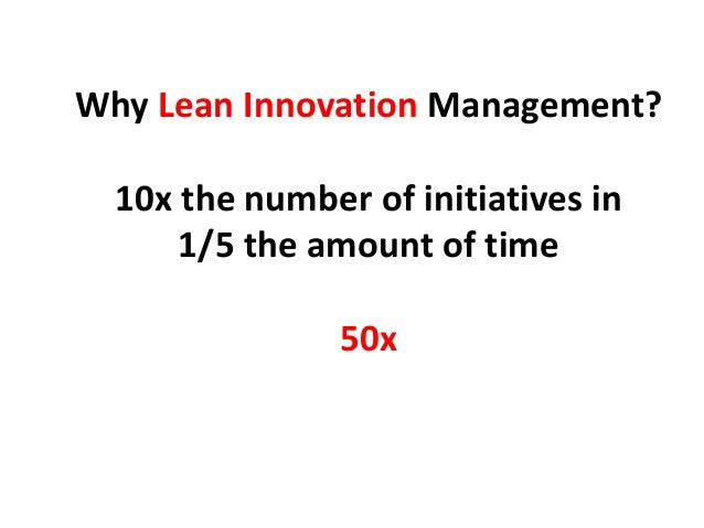 Why Lean Innovation Management? 10x the number of initiatives in 1/5 the amount of time 50x