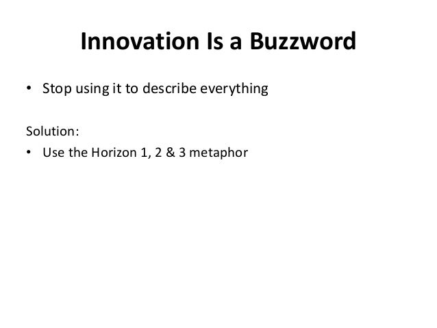 Innovation Is a Buzzword • Stop using it to describe everything Solution: • Use the Horizon 1, 2 & 3 metaphor