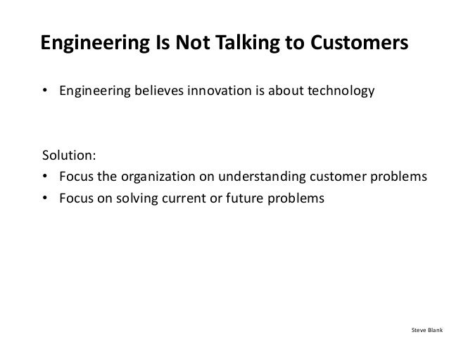 Engineering Is Not Talking to Customers • Engineering believes innovation is about technology Solution: • Focus the organi...