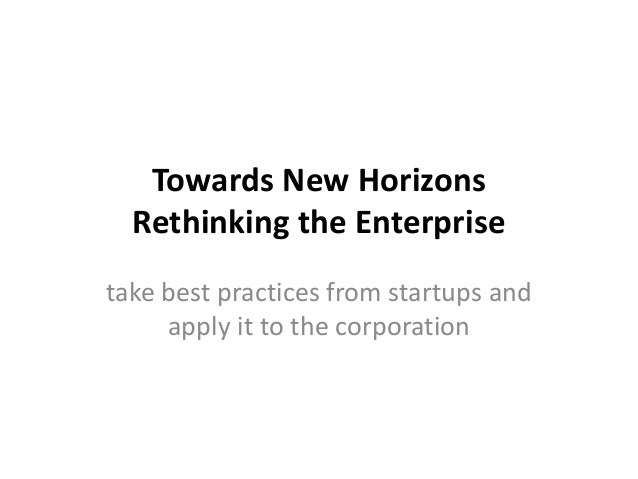 Towards New Horizons Rethinking the Enterprise take best practices from startups and apply it to the corporation