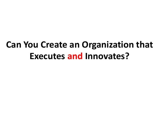 Can You Create an Organization that Executes and Innovates?