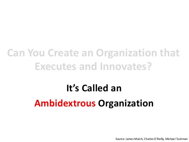 Can You Create an Organization that Executes and Innovates? It's Called an Ambidextrous Organization Source: James March, ...